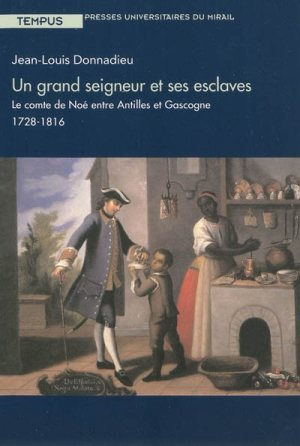 DONNADIEU Jean-Louis, Un grand seigneur et ses esclaves, le comte de Noé entre Antilles et Gascogne 1728-1816