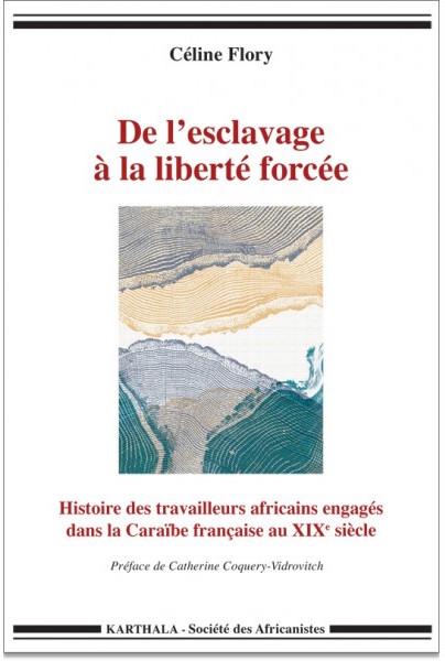 FLORY Céline De l'esclavage à la liberté forcée. Histoire des travailleurs africains engagés dans la Caraïbe française au XIXème siècle